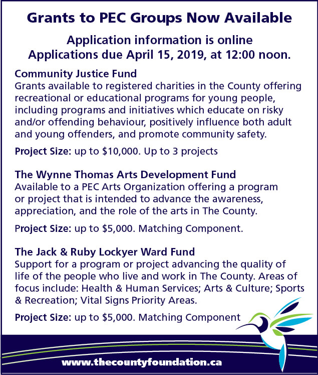Applications for each are available on our website. Applications are due on April 15, 2019 at 12:00 noon. Community Justice Fund: Grants available to registered charities in the County offering recreational or educational programs for young people, including programs and initiatives which educate on risky and/or offending behaviour, positively influence both adult and young offenders, and promote community safety. Project Size: up to $10,000, up to 3 projects. The Wynne Thomas Arts Development Fund: Available to a PEC Arts Organization offering a program or project that is intended to advance the awareness, appreciation, and the role of the arts in The County. Project Size: put to $5,000. Matching Component. The Jack & Ruby Lockyer Ward Fund: Support for a program or project advancing the quality of life of the people who life and work in The County. Areas of focus include: Health & Human Services; Arts & Culture; Sports & Recreation; Vital Signs Priority Areas. Project Size: up to $5,000. Matching Component.
