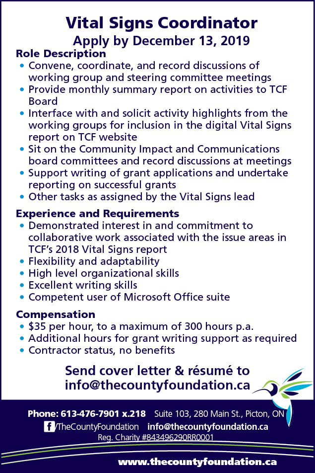 Vital Signs Coordinator Apply by December 13, 2019 Role Description Convene, coordinate, and record discussions of working group and steering committee meetings Provide monthly summary report on activities to TCF Board  Interface with and solicit activity highlights from the working groups for inclusion in the digital Vital Signs report on TCF website Sit on the Community Impact and Communications board committees and record discussions at meetings  Support writing of grant applications and undertake reporting on successful grants Other tasks as assigned by the Vital Signs lead 	 Experience and Requirements Demonstrated interest in and commitment to collaborative work associated with the issue areas in TCF's 2018 Vital Signs report Flexibility and adaptability  High level organizational skills Excellent writing skills Competent user of Microsoft Office suite Compensation $35 per hour, to a maximum of 300 hours p.a. Additional hours for grant writing support as required Contractor status, no benefits Send cover letter & résumé to  info@thecountyfoundation.ca